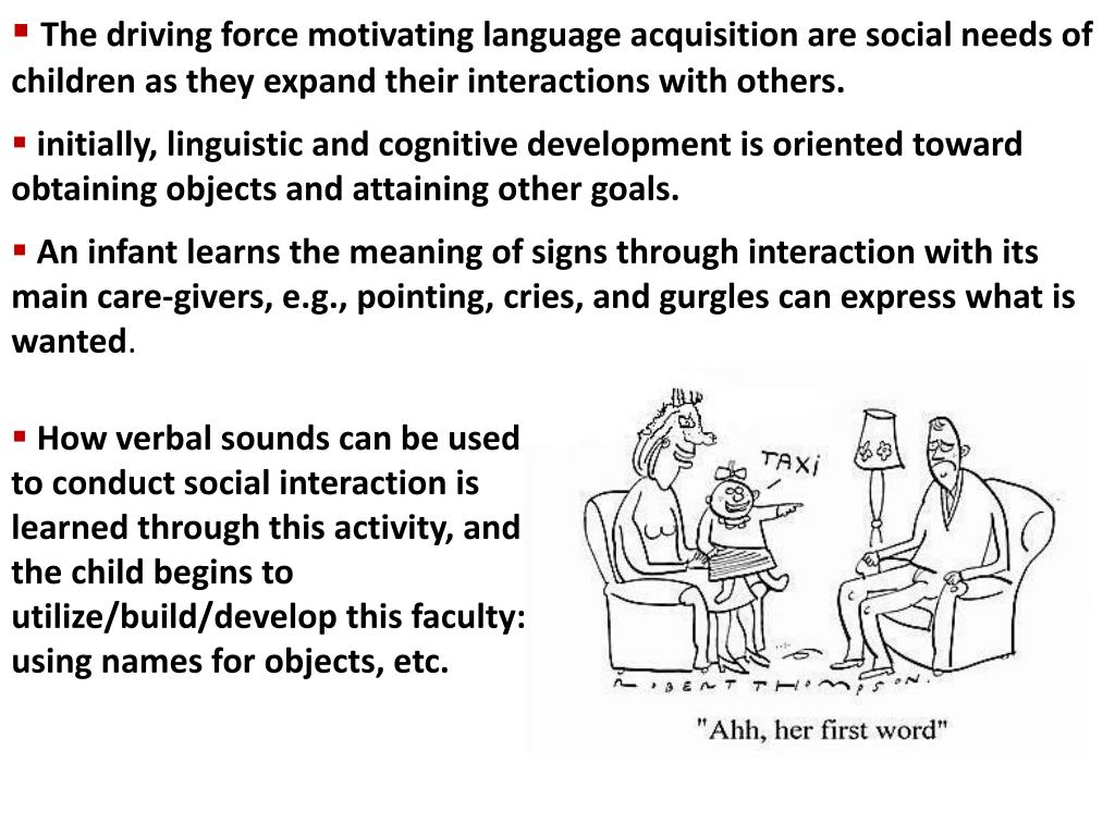 The driving force motivating language acquisition are social needs of children as they expand their interactions with others.