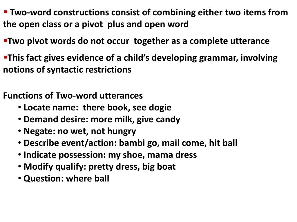 Two-word constructions consist of combining either two items from the open class or a pivot  plus and open word