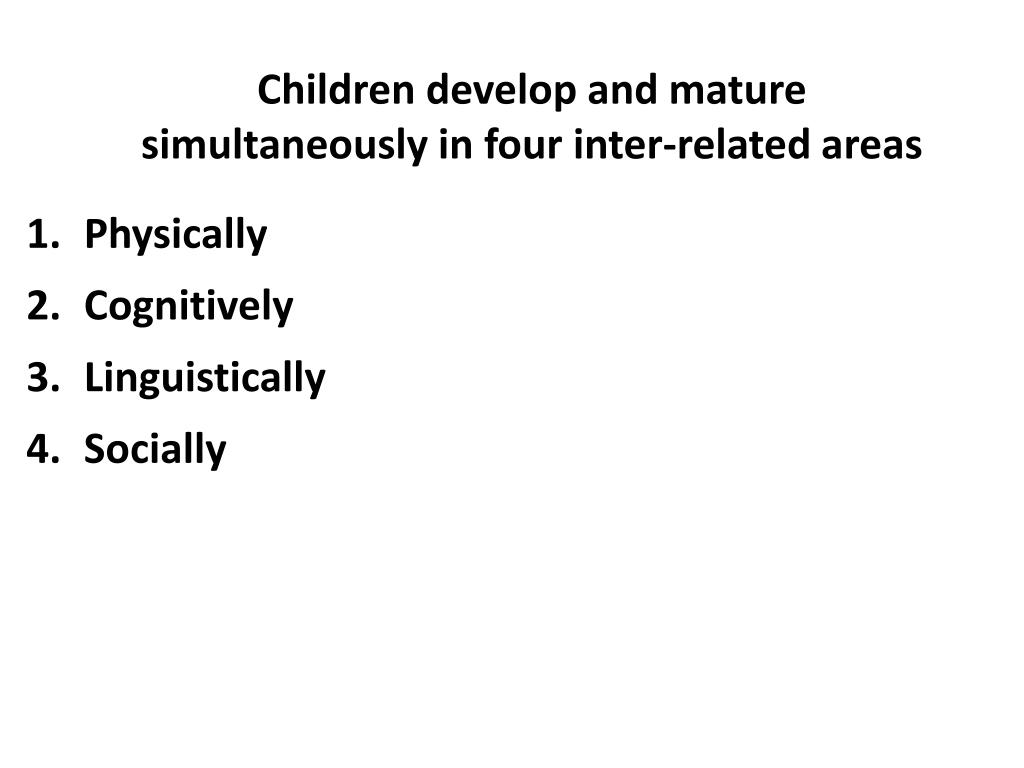 Children develop and mature simultaneously in four inter-related areas