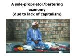 a sole proprietor bartering economy due to lack of capitalism