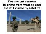 the ancient caravan imprints from west to east are still visible by satellite