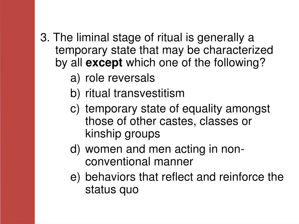 3. The liminal stage of ritual is generally a temporary state that may be characterized by all