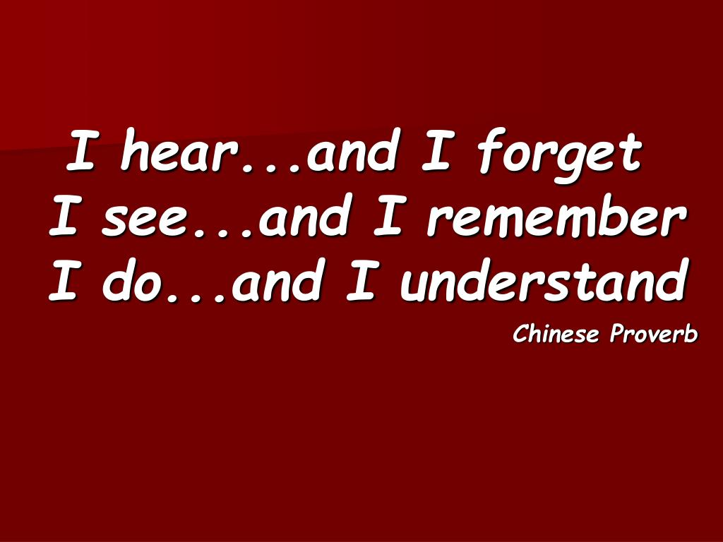 I hear...and I forget