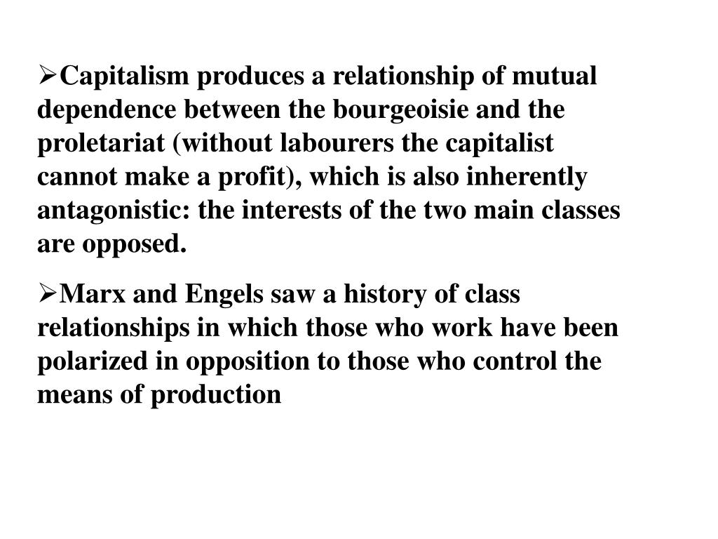 Capitalism produces a relationship of mutual dependence between the bourgeoisie and the proletariat (without labourers the capitalist cannot make a profit), which is also inherently antagonistic: the interests of the two main classes are opposed.