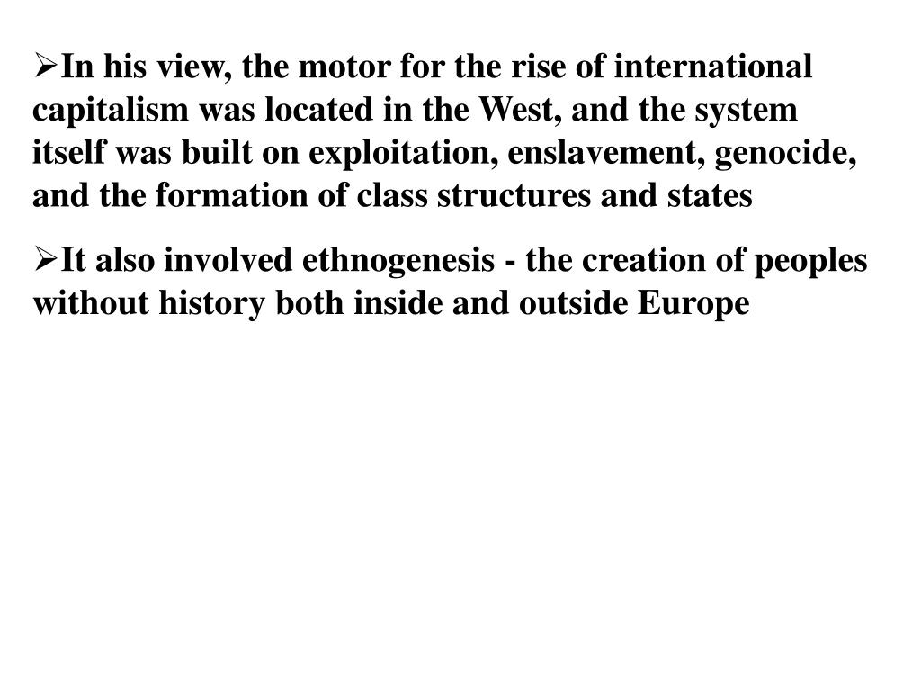 In his view, the motor for the rise of international capitalism was located in the West, and the system itself was built on exploitation, enslavement, genocide, and the formation of class structures and states