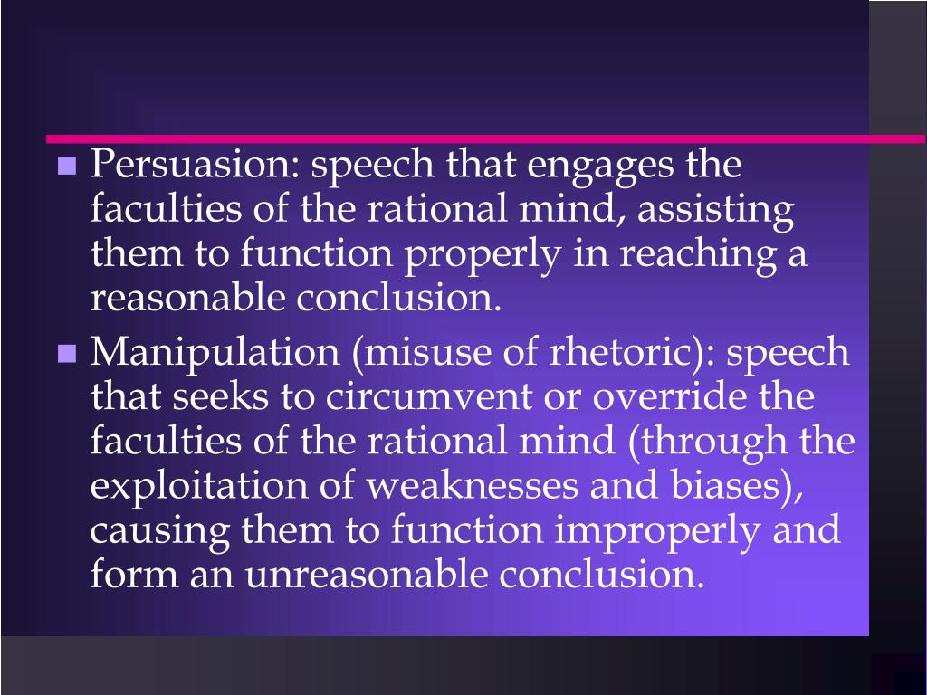 Persuasion: speech that engages the faculties of the rational mind, assisting them to function properly in reaching a reasonable conclusion.
