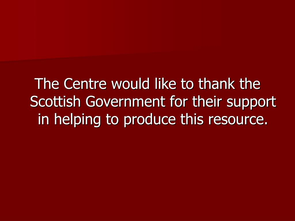 The Centre would like to thank the Scottish Government for their support in helping to produce this resource.