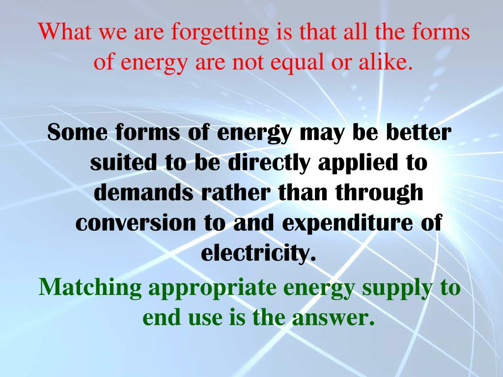 What we are forgetting is that all the forms of energy are not equal or alike.