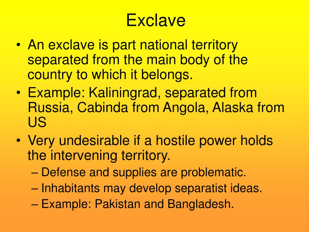 An exclave is part national territory separated from the main body of the country to which it belongs.