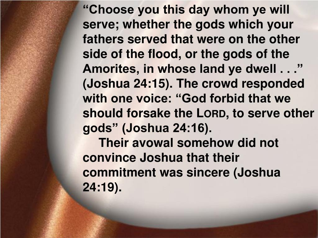 """Choose you this day whom ye will serve; whether the gods which your fathers served that were on the other side of the flood, or the gods of the Amorites, in whose land ye dwell . . ."" (Joshua 24:15). The crowd responded with one voice: ""God forbid that we should forsake the L"