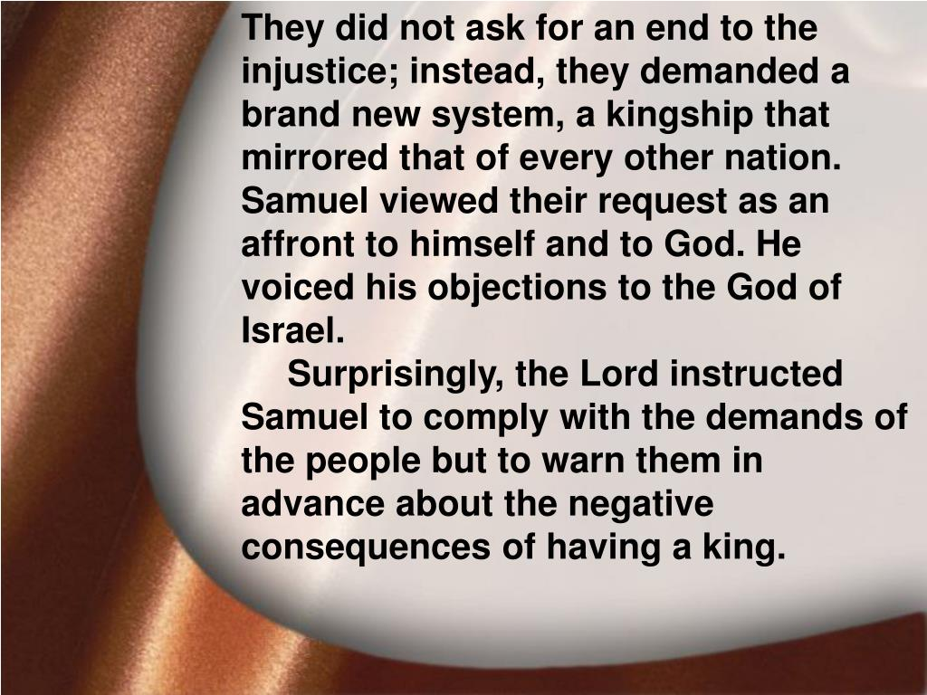 They did not ask for an end to the injustice; instead, they demanded a brand new system, a kingship that mirrored that of every other nation. Samuel viewed their request as an affront to himself and to God. He voiced his objections to the God of Israel.
