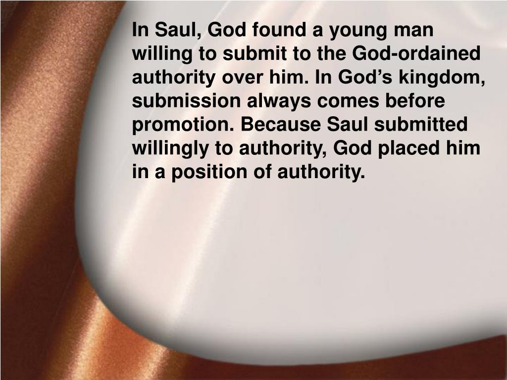 In Saul, God found a young man willing to submit to the God-ordained authority over him. In God's kingdom, submission always comes before promotion. Because Saul submitted willingly to authority, God placed him in a position of authority.