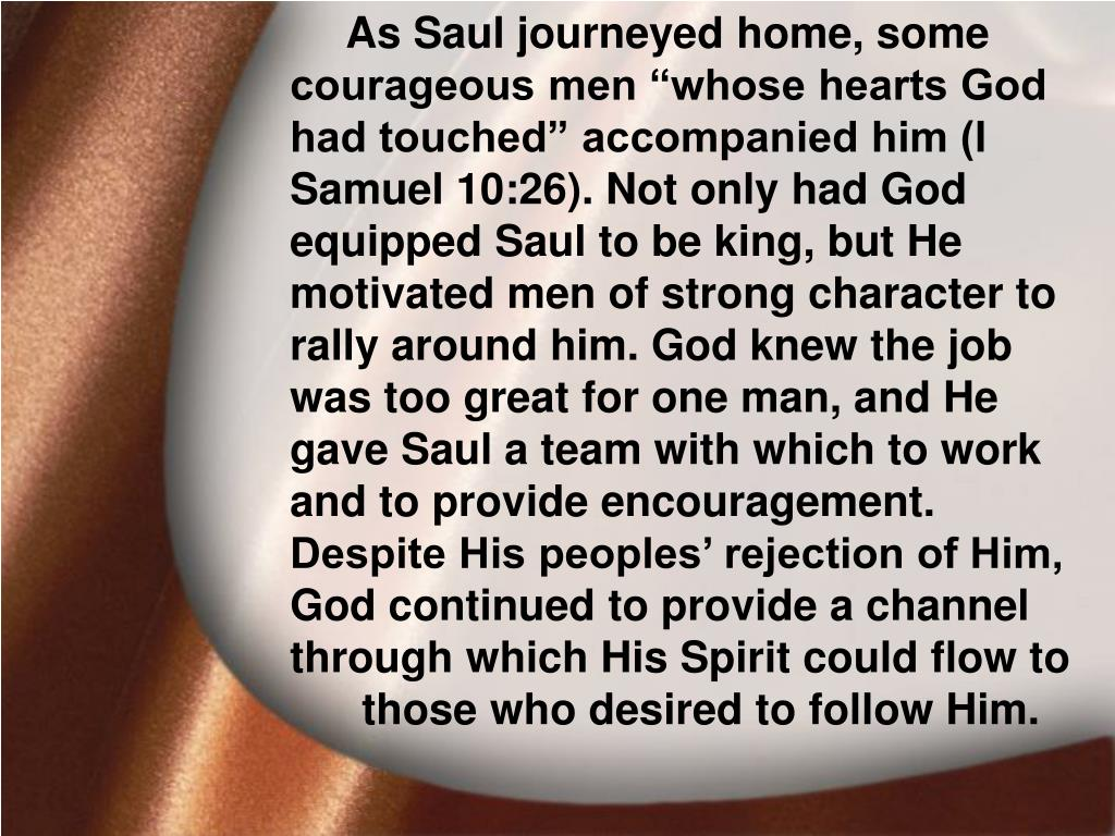 "As Saul journeyed home, some courageous men ""whose hearts God had touched"" accompanied him (I Samuel 10:26). Not only had God equipped Saul to be king, but He motivated men of strong character to rally around him. God knew the job was too great for one man, and He gave Saul a team with which to work and to provide encouragement. Despite His peoples' rejection of Him, God continued to provide a channel through which His Spirit could flow to"