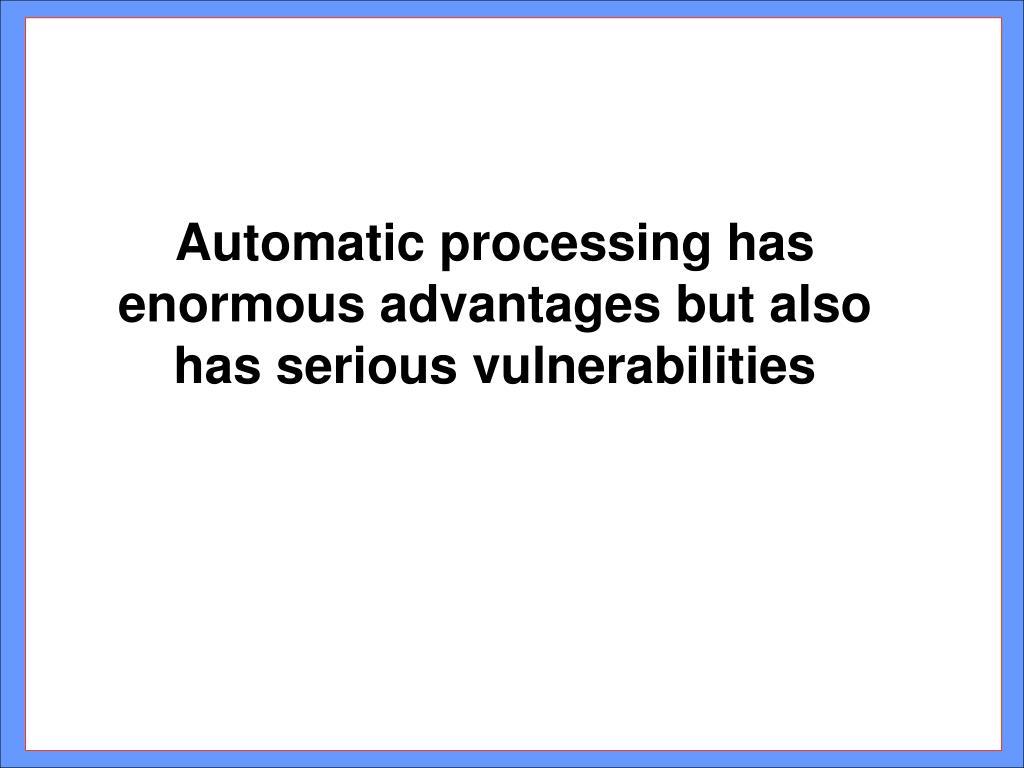 Automatic processing has enormous advantages but also has serious vulnerabilities