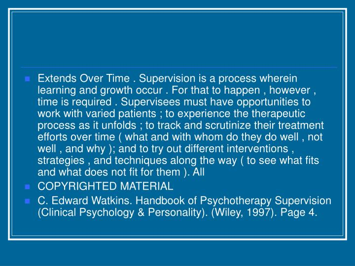 Extends Over Time . Supervision is a process wherein learning and growth occur . For that to happen , however , time is required . Supervisees must have opportunities to work with varied patients ; to experience the therapeutic process as it unfolds ; to track and scrutinize their treatment efforts over time ( what and with whom do they do well , not well , and why ); and to try out different interventions , strategies , and techniques along the way ( to see what fits and what does not fit for them ). All