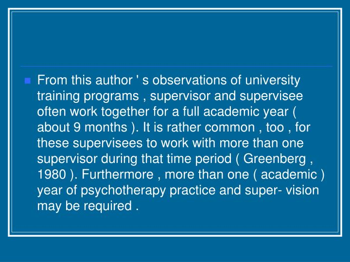 From this author ' s observations of university training programs , supervisor and supervisee often work together for a full academic year ( about 9 months ). It is rather common , too , for these supervisees to work with more than one supervisor during that time period ( Greenberg , 1980 ). Furthermore , more than one ( academic ) year of psychotherapy practice and super- vision may be required .