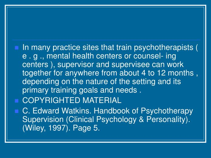 In many practice sites that train psychotherapists ( e . g ., mental health centers or counsel- ing centers ), supervisor and supervisee can work together for anywhere from about 4 to 12 months , depending on the nature of the setting and its primary training goals and needs .