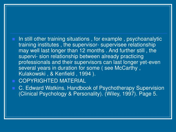 In still other training situations , for example , psychoanalytic training institutes , the supervisor- supervisee relationship may well last longer than 12 months . And further still , the supervi- sion relationship between already practicing professionals and their supervisors can last longer yet-even several years in duration for some ( see McCarthy , Kulakowski , & Kenfield , 1994 ).