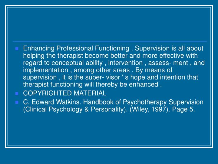 Enhancing Professional Functioning . Supervision is all about helping the therapist become better and more effective with regard to conceptual ability , intervention , assess- ment , and implementation , among other areas . By means of supervision , it is the super- visor ' s hope and intention that therapist functioning will thereby be enhanced .