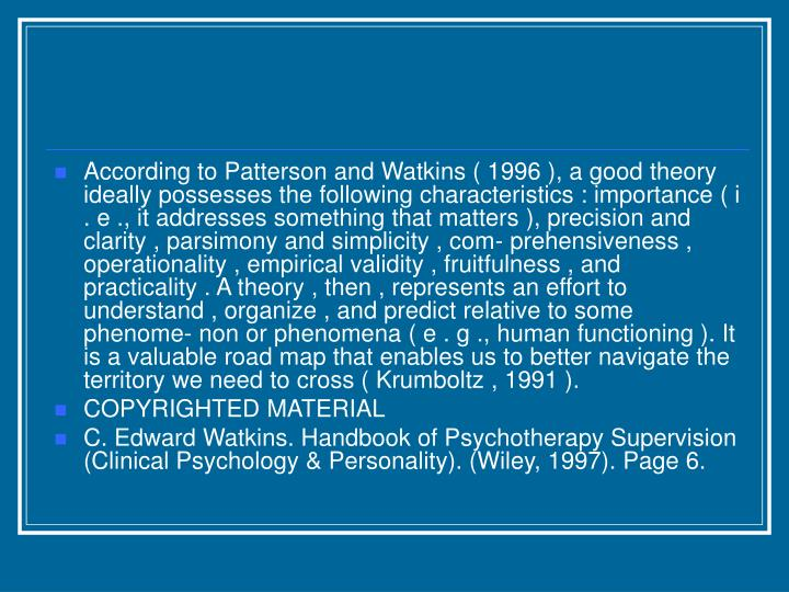 According to Patterson and Watkins ( 1996 ), a good theory ideally possesses the following characteristics : importance ( i . e ., it addresses something that matters ), precision and clarity , parsimony and simplicity , com- prehensiveness , operationality , empirical validity , fruitfulness , and practicality . A theory , then , represents an effort to understand , organize , and predict relative to some phenome- non or phenomena ( e . g ., human functioning ). It is a valuable road map that enables us to better navigate the territory we need to cross ( Krumboltz , 1991 ).