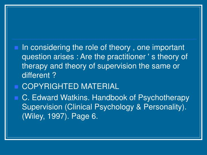 In considering the role of theory , one important question arises : Are the practitioner ' s theory of therapy and theory of supervision the same or different ?