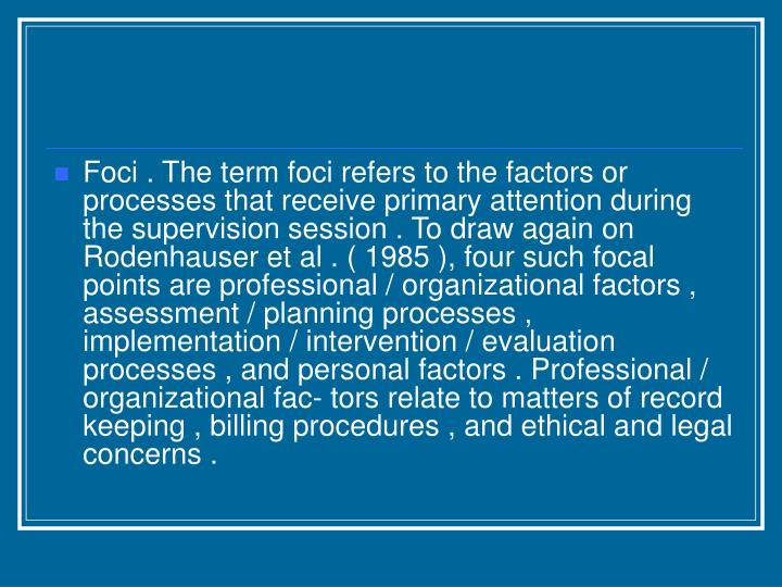 Foci . The term foci refers to the factors or processes that receive primary attention during the supervision session . To draw again on Rodenhauser et al . ( 1985 ), four such focal points are professional / organizational factors , assessment / planning processes , implementation / intervention / evaluation processes , and personal factors . Professional / organizational fac- tors relate to matters of record keeping , billing procedures , and ethical and legal concerns .