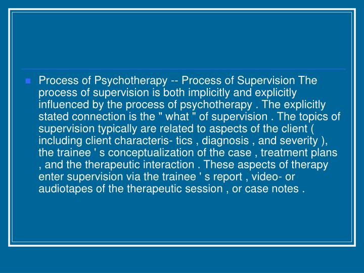 "Process of Psychotherapy -- Process of Supervision The process of supervision is both implicitly and explicitly influenced by the process of psychotherapy . The explicitly stated connection is the "" what "" of supervision . The topics of supervision typically are related to aspects of the client ( including client characteris- tics , diagnosis , and severity ), the trainee ' s conceptualization of the case , treatment plans , and the therapeutic interaction . These aspects of therapy enter supervision via the trainee ' s report , video- or audiotapes of the therapeutic session , or case notes ."