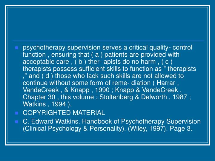 "psychotherapy supervision serves a critical quality- control function , ensuring that ( a ) patients are provided with acceptable care , ( b ) ther- apists do no harm , ( c ) therapists possess sufficient skills to function as "" therapists ,"" and ( d ) those who lack such skills are not allowed to continue without some form of reme- diation ( Harrar , VandeCreek , & Knapp , 1990 ; Knapp & VandeCreek , Chapter 30 , this volume ; Stoltenberg & Delworth , 1987 ; Watkins , 1994 )."