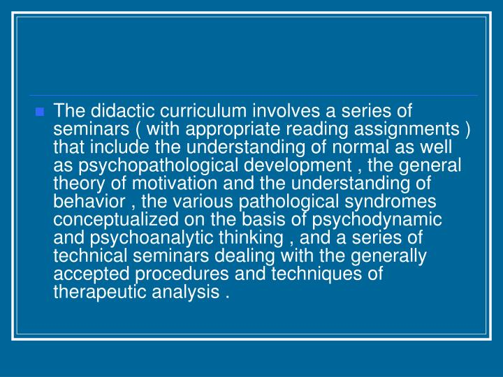 The didactic curriculum involves a series of seminars ( with appropriate reading assignments ) that include the understanding of normal as well as psychopathological development , the general theory of motivation and the understanding of behavior , the various pathological syndromes conceptualized on the basis of psychodynamic and psychoanalytic thinking , and a series of technical seminars dealing with the generally accepted procedures and techniques of therapeutic analysis .