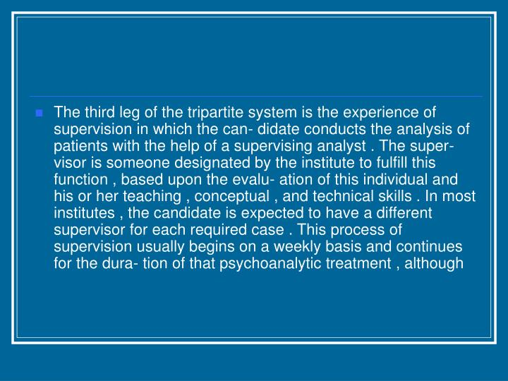 The third leg of the tripartite system is the experience of supervision in which the can- didate conducts the analysis of patients with the help of a supervising analyst . The super- visor is someone designated by the institute to fulfill this function , based upon the evalu- ation of this individual and his or her teaching , conceptual , and technical skills . In most institutes , the candidate is expected to have a different supervisor for each required case . This process of supervision usually begins on a weekly basis and continues for the dura- tion of that psychoanalytic treatment , although