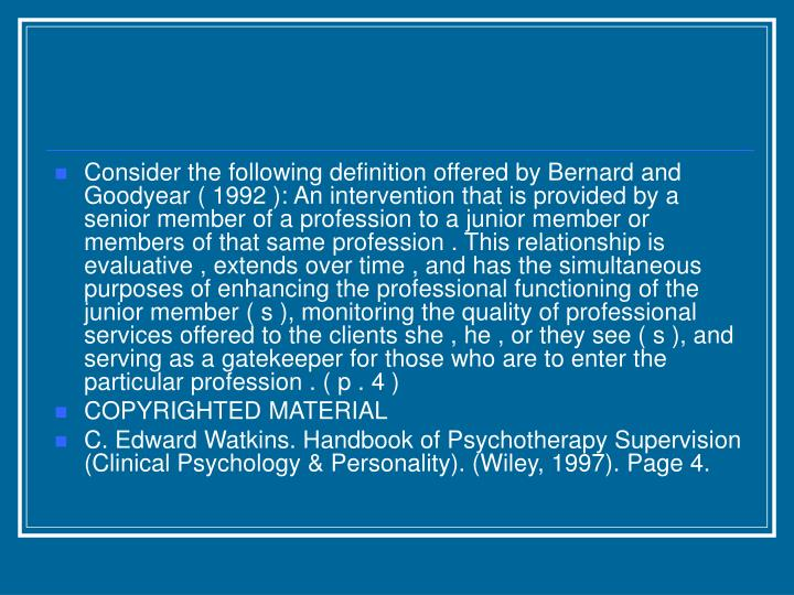 Consider the following definition offered by Bernard and Goodyear ( 1992 ): An intervention that is provided by a senior member of a profession to a junior member or members of that same profession . This relationship is evaluative , extends over time , and has the simultaneous purposes of enhancing the professional functioning of the junior member ( s ), monitoring the quality of professional services offered to the clients she , he , or they see ( s ), and serving as a gatekeeper for those who are to enter the particular profession . ( p . 4 )