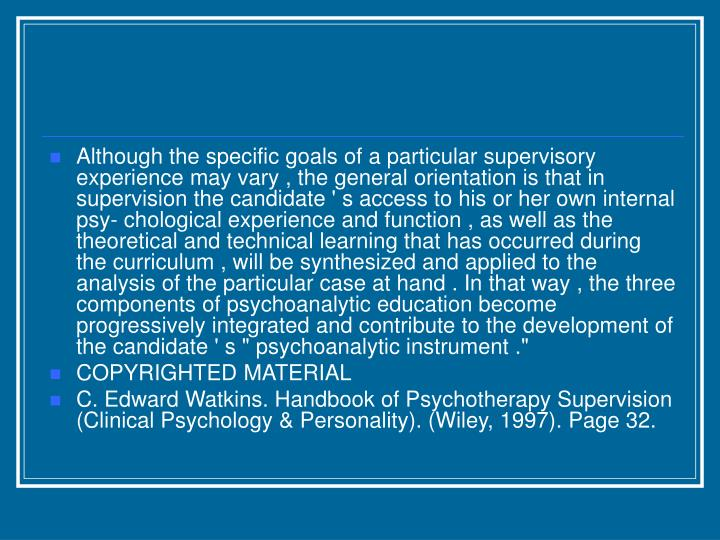 "Although the specific goals of a particular supervisory experience may vary , the general orientation is that in supervision the candidate ' s access to his or her own internal psy- chological experience and function , as well as the theoretical and technical learning that has occurred during the curriculum , will be synthesized and applied to the analysis of the particular case at hand . In that way , the three components of psychoanalytic education become progressively integrated and contribute to the development of the candidate ' s "" psychoanalytic instrument ."""
