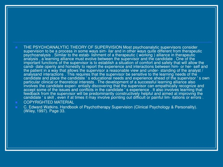 THE PSYCHOANALYTIC THEORY OF SUPERVISION Most psychoanalytic supervisors consider supervision to be a process in some ways sim- ilar and in other ways quite different from therapeutic psychoanalysis . Similar to the estab- lishment of a therapeutic ( working ) alliance in therapeutic analysis , a learning alliance must evolve between the supervisor and the candidate . One of the important functions of the supervisor is to establish a situation of comfort and safety that will allow the candi- date openly and honestly to report the experience and interactions between him- or her- self and the patient in a way that allows the supervisor a reasonable view and under- standing of the analyst / analysand interactions . This requires that the supervisor be sensitive to the learning needs of the candidate and place the candidate ' s educational needs and experience ahead of the supervisor ' s own particular clinical or theoretical interests . The development of a successful learning alliance also involves the candidate experi- entially discovering that the supervisor can empathically recognize and accept some of the issues and conflicts in the candidate ' s experience . It also involves learning that feedback from the supervisor will be predominantly constructively helpful and aimed at improving the candidate ' s skill , even if at times it may involve pointing out difficult or painful lim- itations or errors .