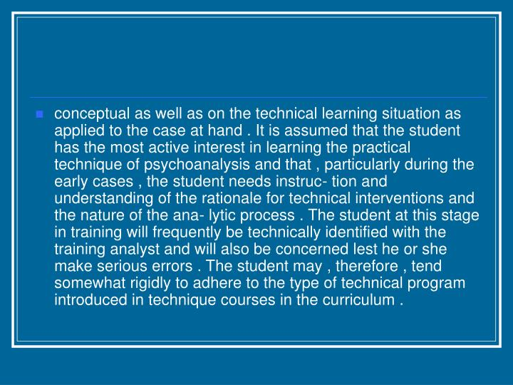 conceptual as well as on the technical learning situation as applied to the case at hand . It is assumed that the student has the most active interest in learning the practical technique of psychoanalysis and that , particularly during the early cases , the student needs instruc- tion and understanding of the rationale for technical interventions and the nature of the ana- lytic process . The student at this stage in training will frequently be technically identified with the training analyst and will also be concerned lest he or she make serious errors . The student may , therefore , tend somewhat rigidly to adhere to the type of technical program introduced in technique courses in the curriculum .