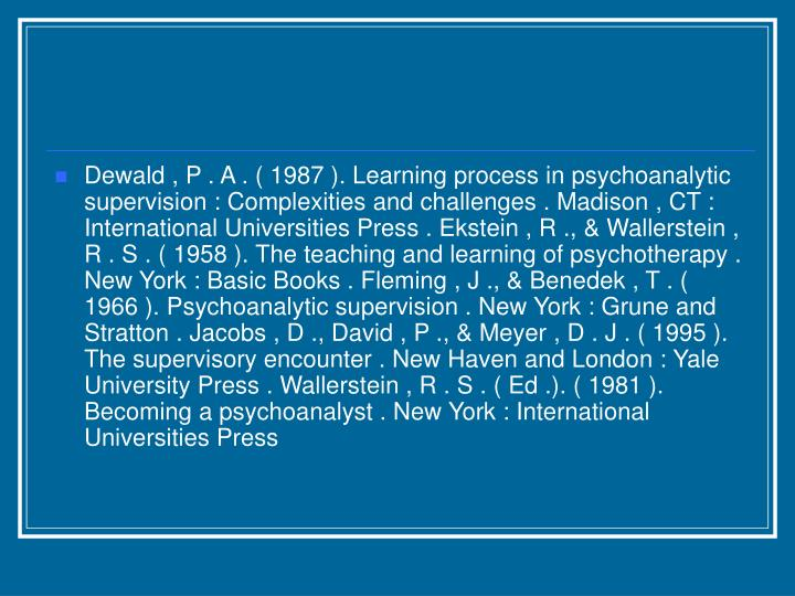 Dewald , P . A . ( 1987 ). Learning process in psychoanalytic supervision : Complexities and challenges . Madison , CT : International Universities Press . Ekstein , R ., & Wallerstein , R . S . ( 1958 ). The teaching and learning of psychotherapy . New York : Basic Books . Fleming , J ., & Benedek , T . ( 1966 ). Psychoanalytic supervision . New York : Grune and Stratton . Jacobs , D ., David , P ., & Meyer , D . J . ( 1995 ). The supervisory encounter . New Haven and London : Yale University Press . Wallerstein , R . S . ( Ed .). ( 1981 ). Becoming a psychoanalyst . New York : International Universities Press