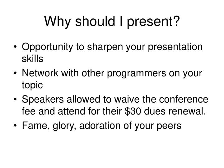 Why should I present?