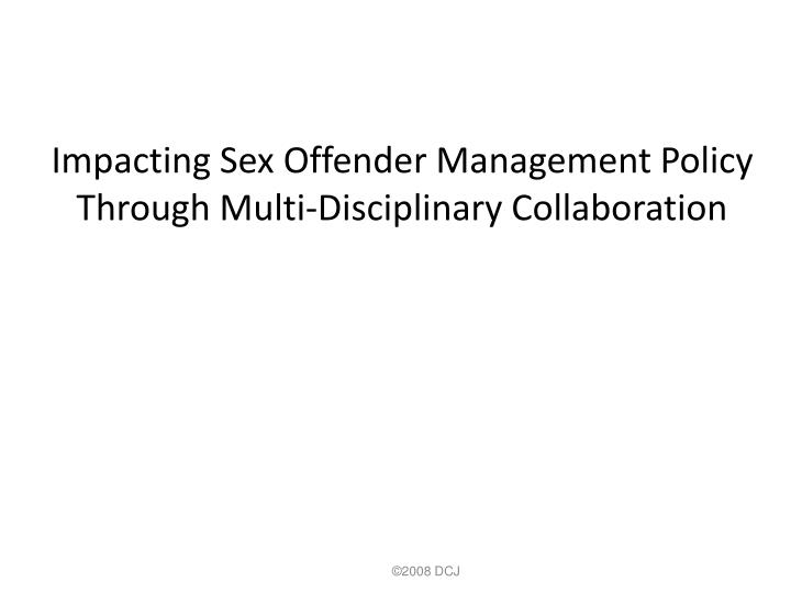 Impacting sex offender management policy through multi disciplinary collaboration