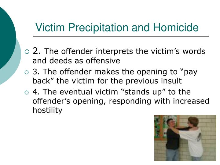 victim precipitation theory essay The first of these, the victim precipitation theory, views victimology from the standpoint that the victims themselves may actually initiate, either passively or actively, the criminal act that ultimately leads to injury or death.
