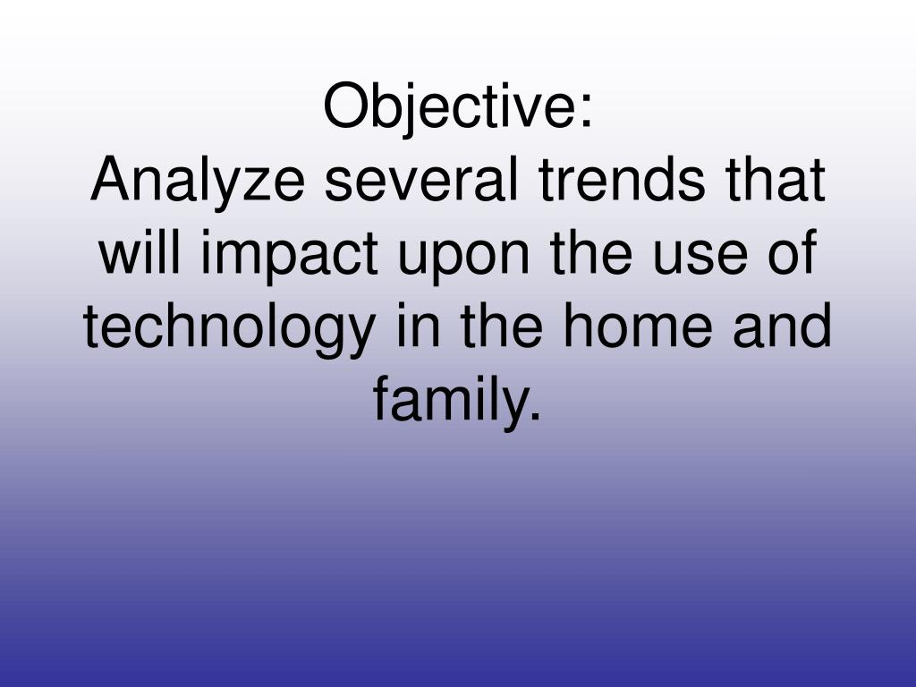 objective analyze several trends that will impact upon the use of technology in the home and family