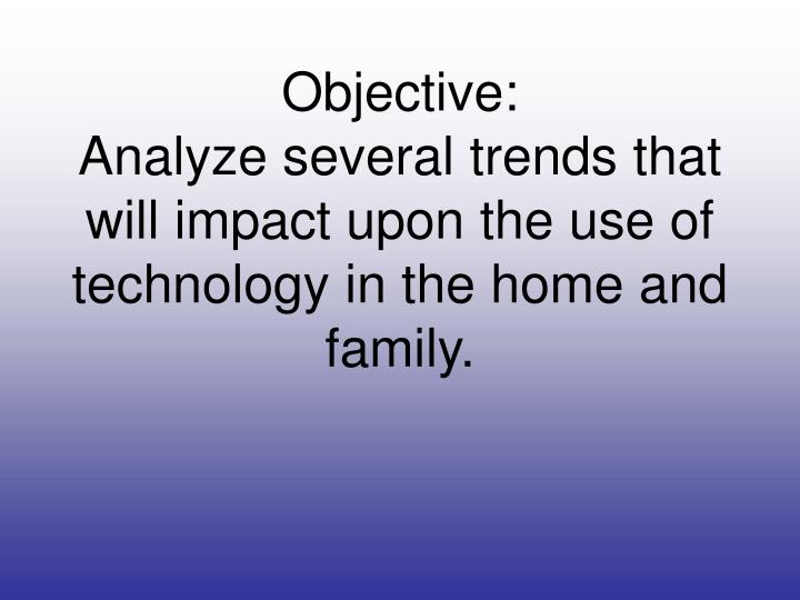 objective analyze several trends that will impact upon the use of technology in the home and family n.
