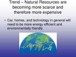 trend natural resources are becoming more scarce and therefore more expensive