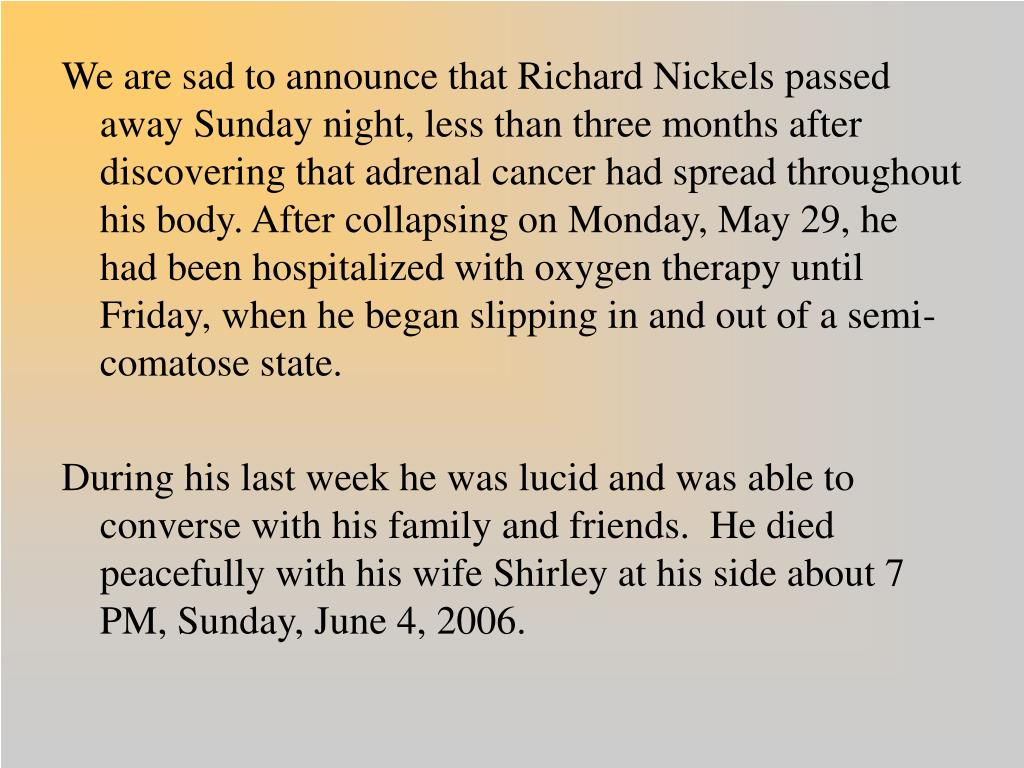 We are sad to announce that Richard Nickels passed away Sunday night, less than three months after discovering that adrenal cancer had spread throughout his body. After collapsing on Monday, May 29, he had been hospitalized with oxygen therapy until Friday, when he began slipping in and out of a semi-comatose state.