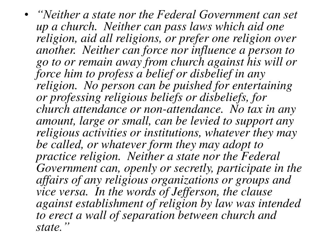 """""""Neither a state nor the Federal Government can set up a church.  Neither can pass laws which aid one religion, aid all religions, or prefer one religion over another.  Neither can force nor influence a person to go to or remain away from church against his will or force him to profess a belief or disbelief in any religion.  No person can be puished for entertaining or professing religious beliefs or disbeliefs, for church attendance or non-attendance.  No tax in any amount, large or small, can be levied to support any religious activities or institutions, whatever they may be called, or whatever form they may adopt to practice religion.  Neither a state nor the Federal Government can, openly or secretly, participate in the affairs of any religious organizations or groups and vice versa.  In the words of Jefferson, the clause against establishment of religion by law was intended to erect a wall of separation between church and state."""""""