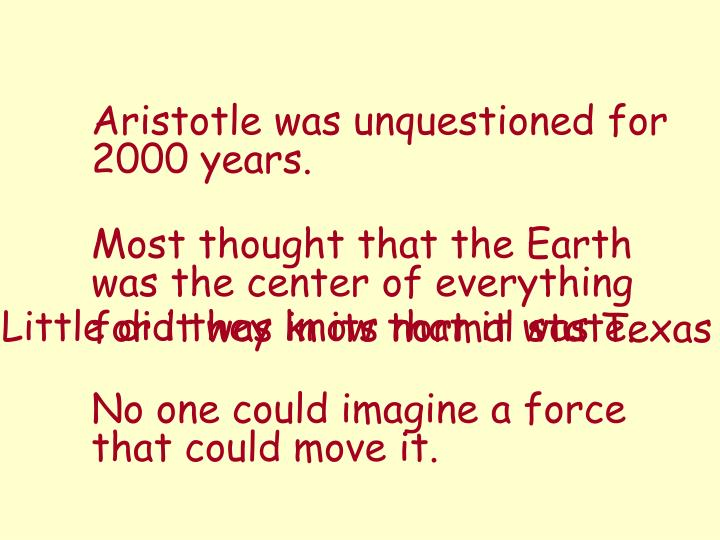 Aristotle was unquestioned for 2000 years.