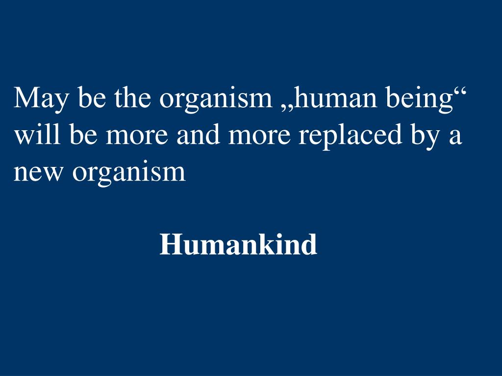 "May be the organism ""human being"" will be more and more replaced by a new organism"