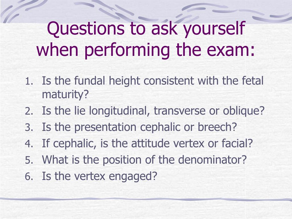 Questions to ask yourself when performing the exam: