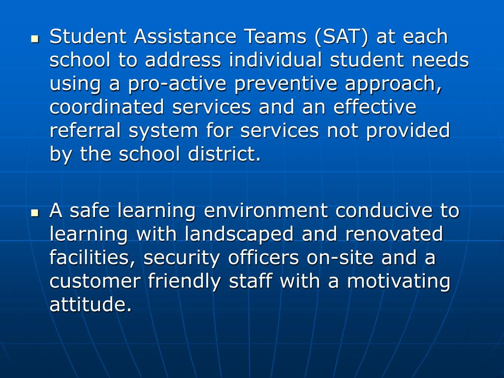 Student Assistance Teams (SAT) at each school to address individual student needs using a pro-active preventive approach, coordinated services and an effective referral system for services not provided by the school district.