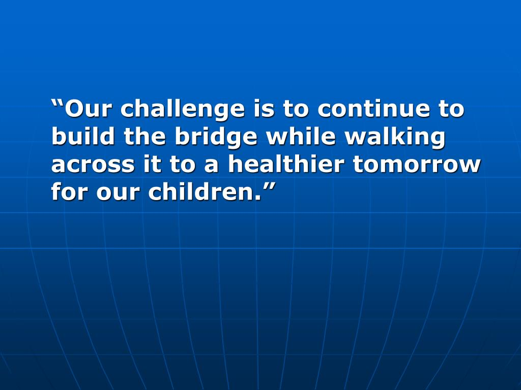 """Our challenge is to continue to build the bridge while walking across it to a healthier tomorrow for our children."""