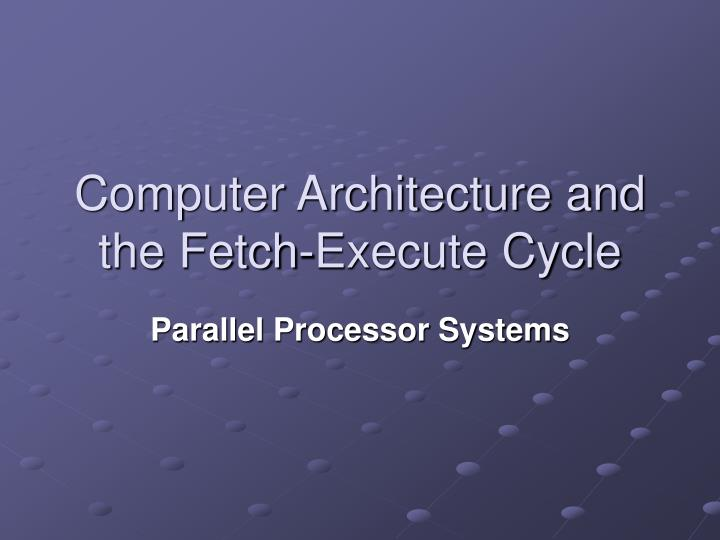 Computer architecture and the fetch execute cycle