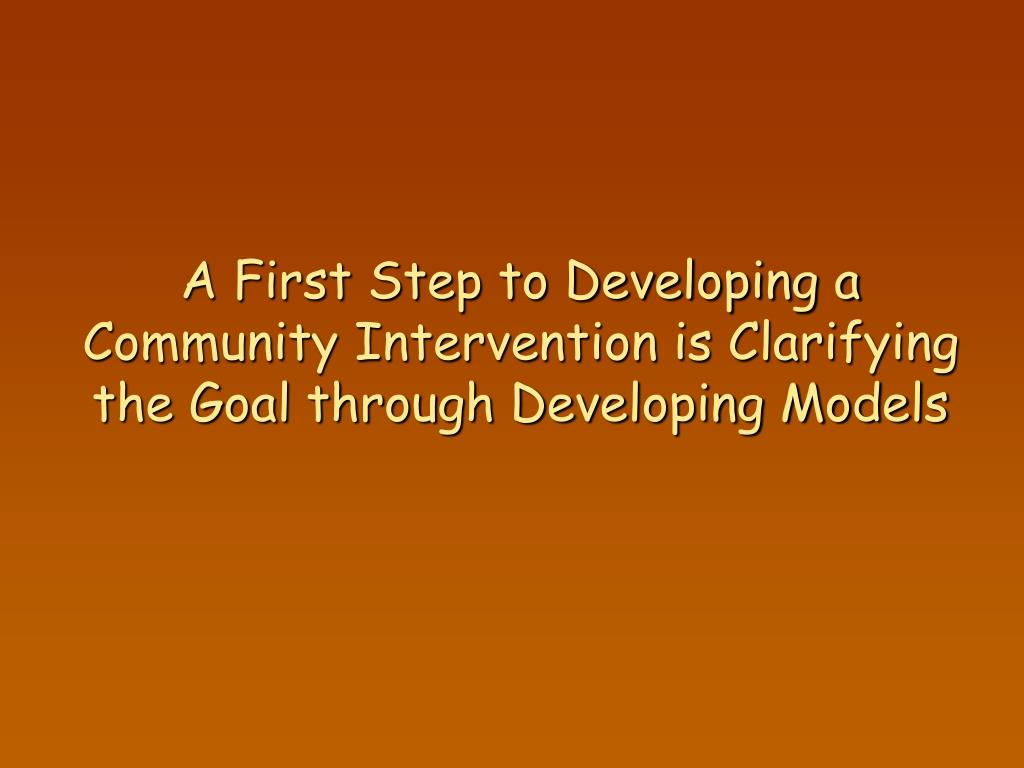 A First Step to Developing a Community Intervention is Clarifying the Goal through Developing Models